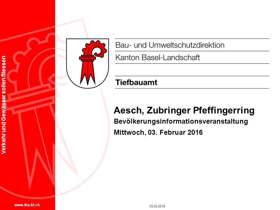 www.tba.bl.ch Verkehr und Gewässer sollen fliessen Aesch, Zubringer Pfeffingerring Bevölkerungsinformationsveranstaltung Mittwoch, 03. Februar 2016 03
