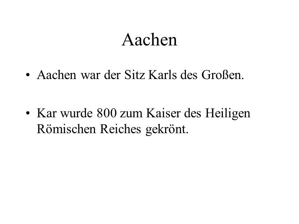 Aachen Aachen war der Sitz Karls des Großen. Kar wurde 800 zum Kaiser des Heiligen Römischen Reiches gekrönt.