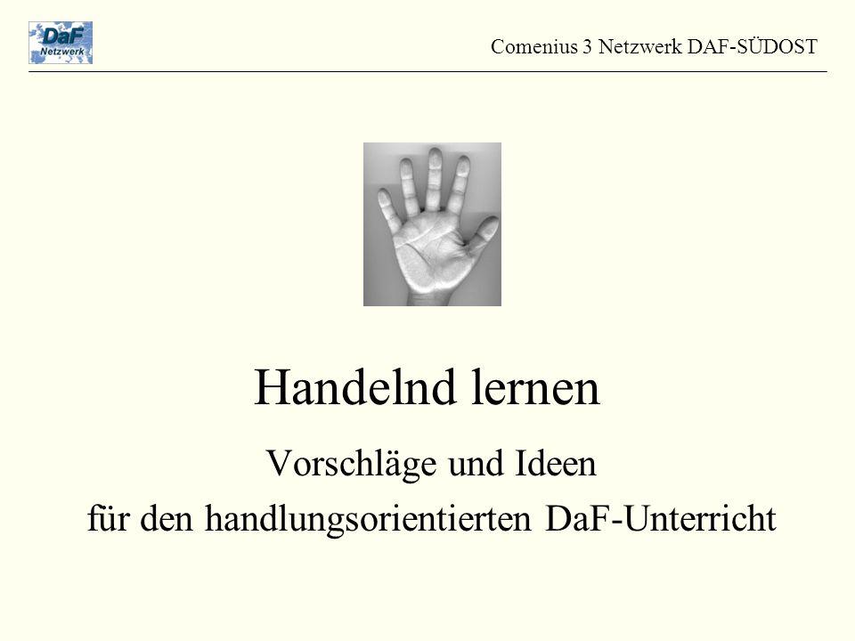 Handelnd lernen Vorschläge und Ideen für den handlungsorientierten DaF-Unterricht Comenius 3 Netzwerk DAF-SÜDOST