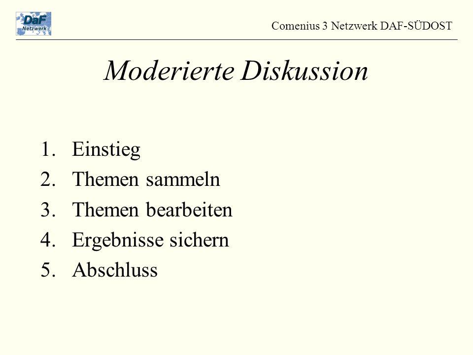 1.Einstieg 2.Themen sammeln 3.Themen bearbeiten 4.Ergebnisse sichern 5.Abschluss Comenius 3 Netzwerk DAF-SÜDOST Moderierte Diskussion