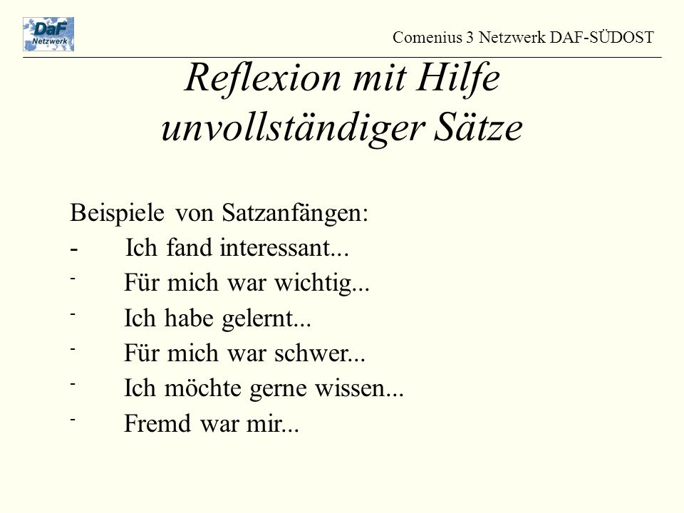 Comenius 3 Netzwerk DAF-SÜDOST Reflexion mit Hilfe unvollständiger Sätze Beispiele von Satzanfängen: - Ich fand interessant...