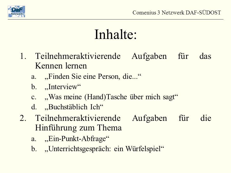 """1.Teilnehmeraktivierende Aufgaben für das Kennen lernen a.""""Finden Sie eine Person, die... b.""""Interview c.""""Was meine (Hand)Tasche über mich sagt d.""""Buchstäblich Ich 2.Teilnehmeraktivierende Aufgaben für die Hinführung zum Thema a.""""Ein-Punkt-Abfrage b.""""Unterrichtsgespräch: ein Würfelspiel Comenius 3 Netzwerk DAF-SÜDOST Inhalte:"""