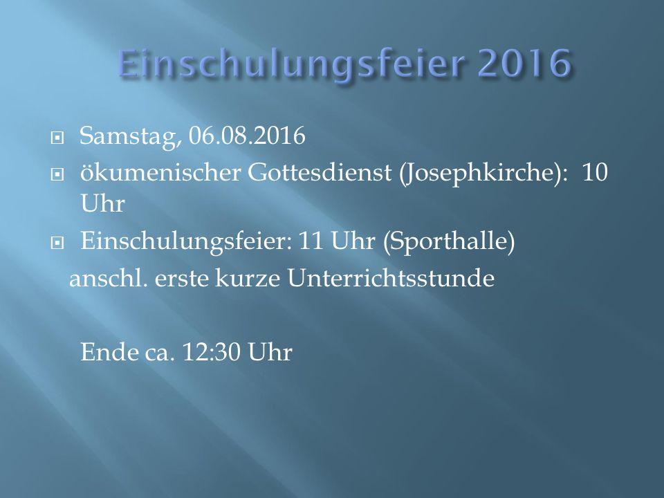  Samstag, 06.08.2016  ökumenischer Gottesdienst (Josephkirche): 10 Uhr  Einschulungsfeier: 11 Uhr (Sporthalle) anschl. erste kurze Unterrichtsstund