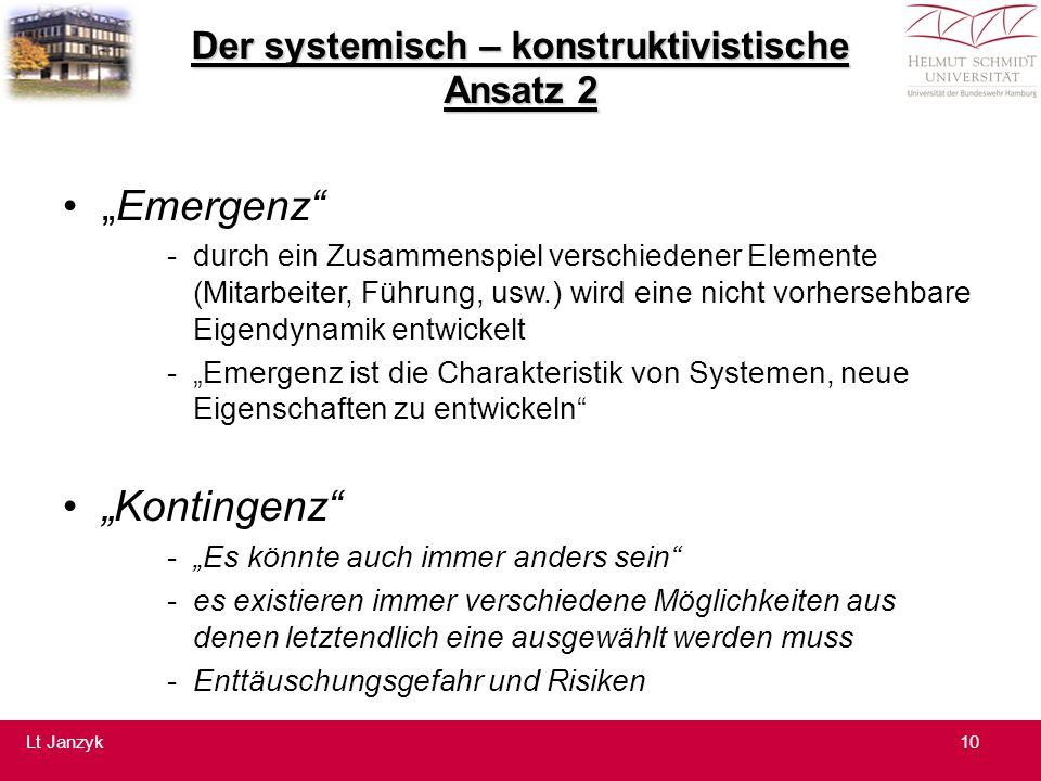 """Der systemisch – konstruktivistische Ansatz 2 """"Emergenz -durch ein Zusammenspiel verschiedener Elemente (Mitarbeiter, Führung, usw.) wird eine nicht vorhersehbare Eigendynamik entwickelt -""""Emergenz ist die Charakteristik von Systemen, neue Eigenschaften zu entwickeln """"Kontingenz -""""Es könnte auch immer anders sein -es existieren immer verschiedene Möglichkeiten aus denen letztendlich eine ausgewählt werden muss -Enttäuschungsgefahr und Risiken 10Lt Janzyk"""