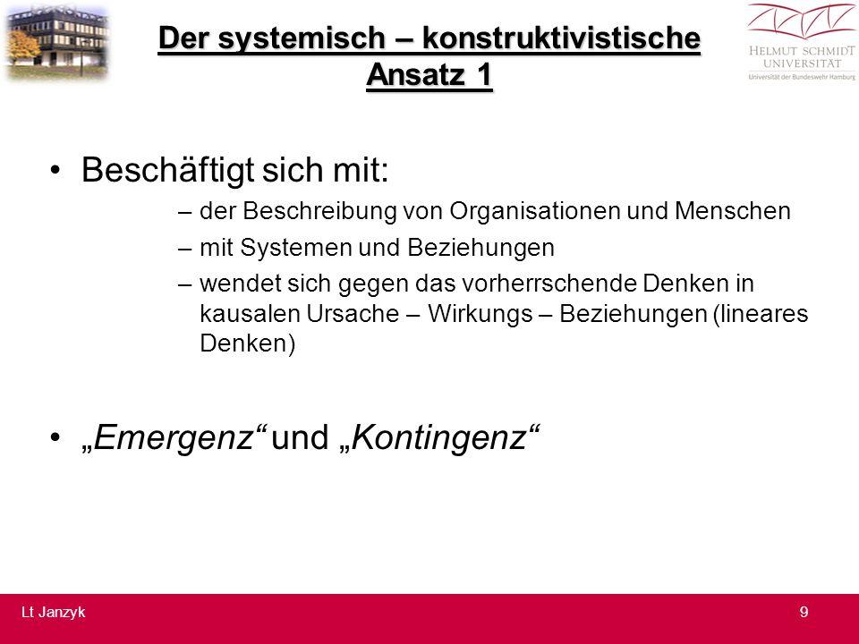 """Der systemisch – konstruktivistische Ansatz 1 Beschäftigt sich mit: –der Beschreibung von Organisationen und Menschen –mit Systemen und Beziehungen –wendet sich gegen das vorherrschende Denken in kausalen Ursache – Wirkungs – Beziehungen (lineares Denken) """"Emergenz und """"Kontingenz 9Lt Janzyk"""