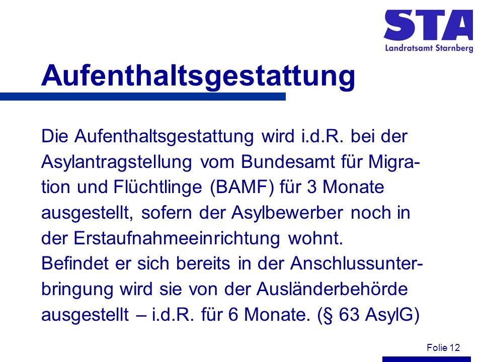 Folie 12 Aufenthaltsgestattung Die Aufenthaltsgestattung wird i.d.R. bei der Asylantragstellung vom Bundesamt für Migra- tion und Flüchtlinge (BAMF) f