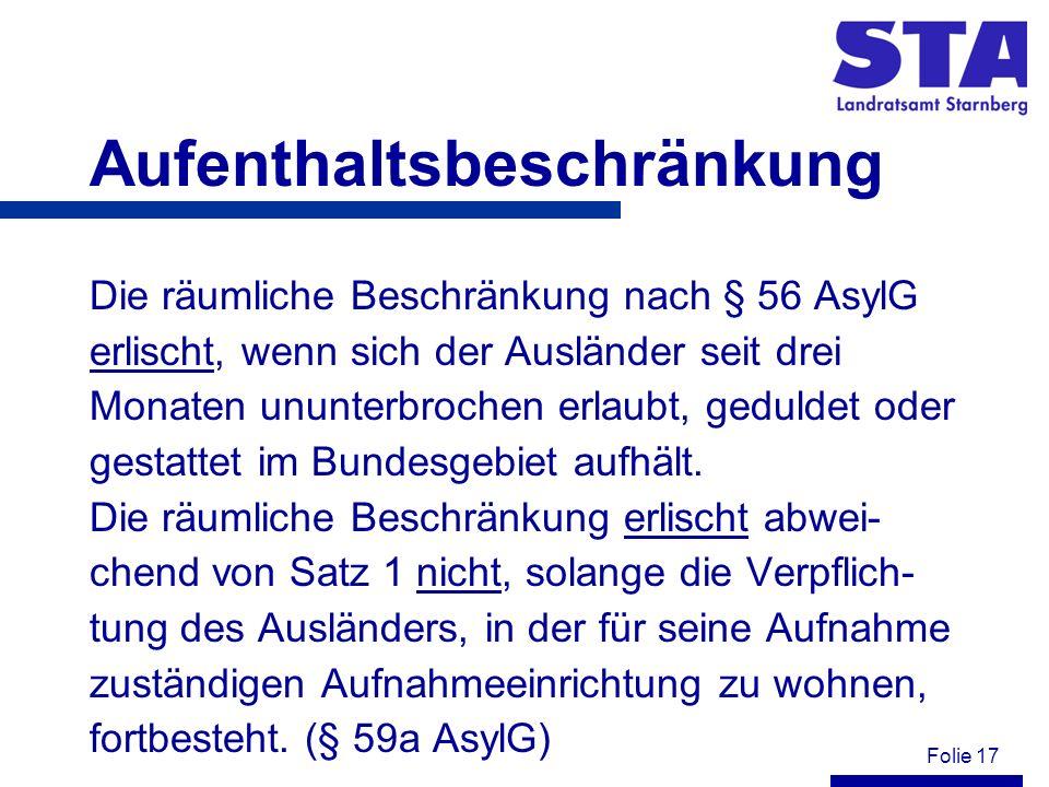 Folie 17 Aufenthaltsbeschränkung Die räumliche Beschränkung nach § 56 AsylG erlischt, wenn sich der Ausländer seit drei Monaten ununterbrochen erlaubt, geduldet oder gestattet im Bundesgebiet aufhält.