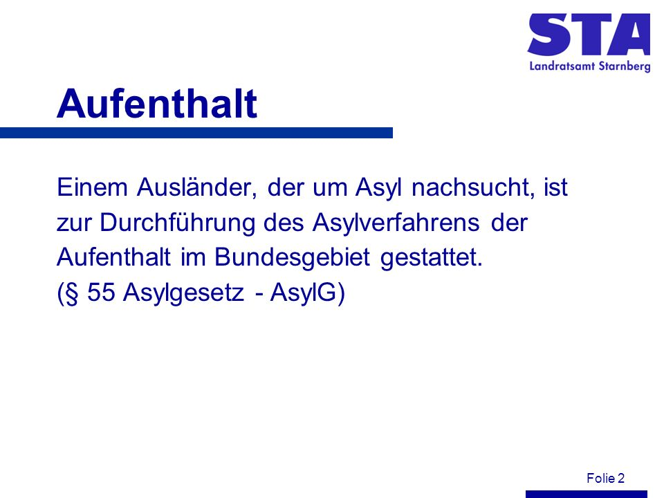 Folie 2 Aufenthalt Einem Ausländer, der um Asyl nachsucht, ist zur Durchführung des Asylverfahrens der Aufenthalt im Bundesgebiet gestattet. (§ 55 Asy