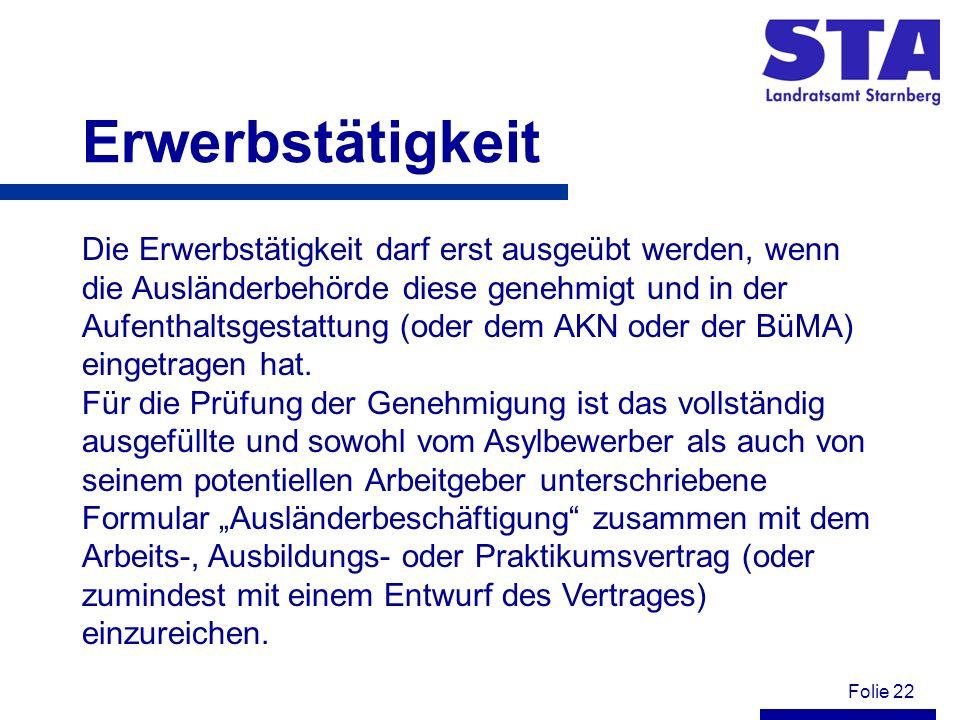 Folie 22 Erwerbstätigkeit Die Erwerbstätigkeit darf erst ausgeübt werden, wenn die Ausländerbehörde diese genehmigt und in der Aufenthaltsgestattung (oder dem AKN oder der BüMA) eingetragen hat.