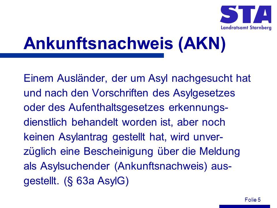 Folie 5 Ankunftsnachweis (AKN) Einem Ausländer, der um Asyl nachgesucht hat und nach den Vorschriften des Asylgesetzes oder des Aufenthaltsgesetzes er