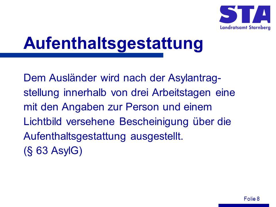 Folie 8 Aufenthaltsgestattung Dem Ausländer wird nach der Asylantrag- stellung innerhalb von drei Arbeitstagen eine mit den Angaben zur Person und einem Lichtbild versehene Bescheinigung über die Aufenthaltsgestattung ausgestellt.