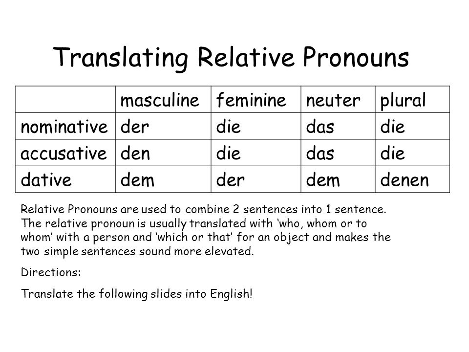 Translating Relative Pronouns masculinefeminineneuterplural nominativederdiedasdie accusativedendiedasdie dativedemderdemdenen Relative Pronouns are u