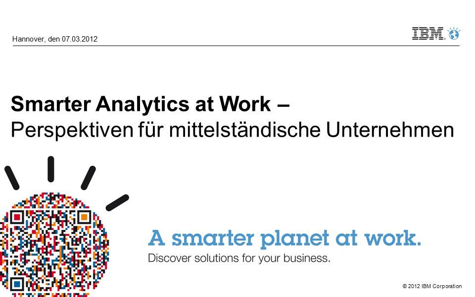 © 2012 IBM Corporation Smarter Analytics at Work – Perspektiven für mittelständische Unternehmen Hannover, den 07.03.2012