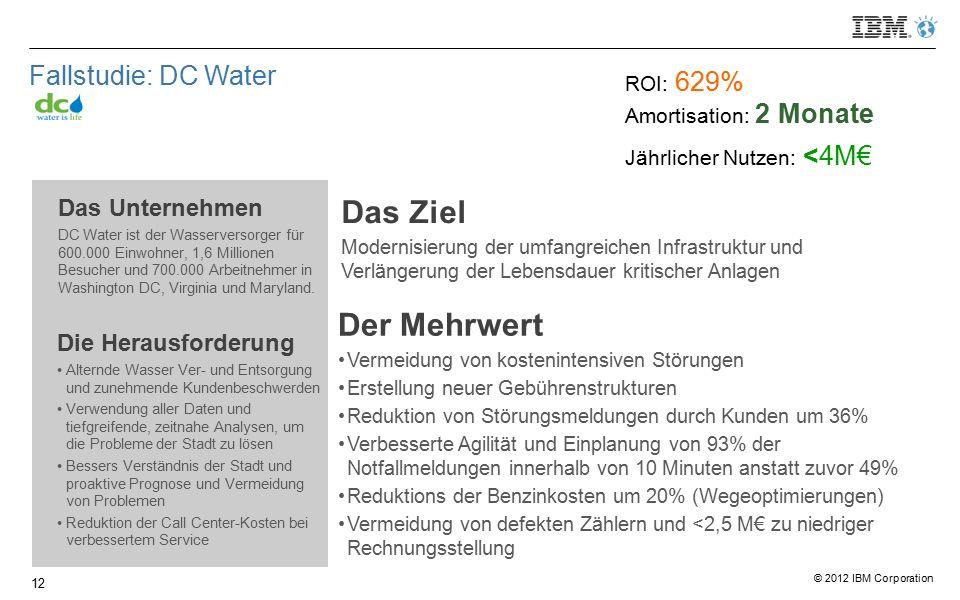 © 2012 IBM Corporation Fallstudie: DC Water Das Unternehmen DC Water ist der Wasserversorger für 600.000 Einwohner, 1,6 Millionen Besucher und 700.000 Arbeitnehmer in Washington DC, Virginia und Maryland.