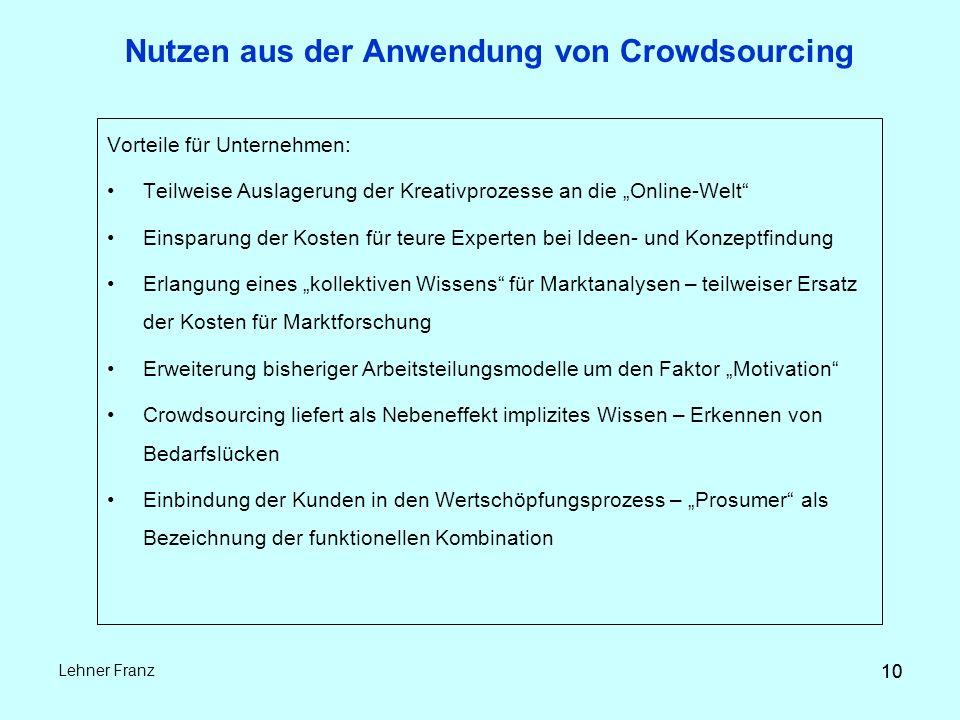 """10 Lehner Franz 10 Nutzen aus der Anwendung von Crowdsourcing Vorteile für Unternehmen: Teilweise Auslagerung der Kreativprozesse an die """"Online-Welt Einsparung der Kosten für teure Experten bei Ideen- und Konzeptfindung Erlangung eines """"kollektiven Wissens für Marktanalysen – teilweiser Ersatz der Kosten für Marktforschung Erweiterung bisheriger Arbeitsteilungsmodelle um den Faktor """"Motivation Crowdsourcing liefert als Nebeneffekt implizites Wissen – Erkennen von Bedarfslücken Einbindung der Kunden in den Wertschöpfungsprozess – """"Prosumer als Bezeichnung der funktionellen Kombination"""