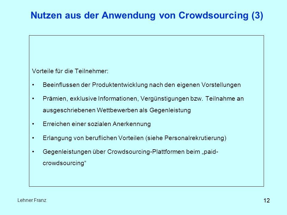 12 Lehner Franz 12 Nutzen aus der Anwendung von Crowdsourcing (3) Vorteile für die Teilnehmer: Beeinflussen der Produktentwicklung nach den eigenen Vorstellungen Prämien, exklusive Informationen, Vergünstigungen bzw.
