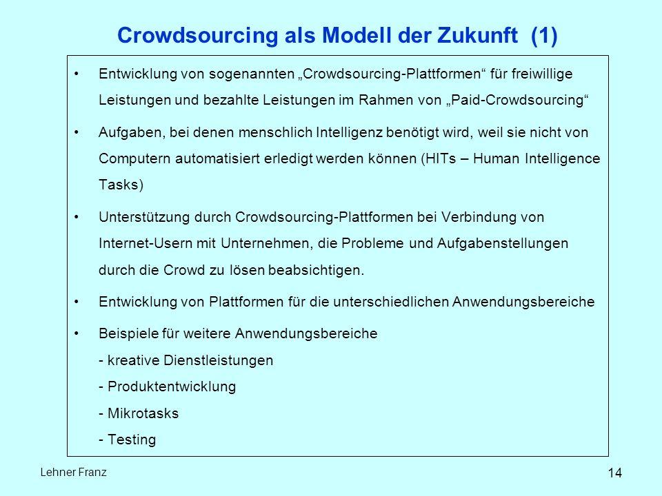 """14 Lehner Franz Crowdsourcing als Modell der Zukunft (1) Entwicklung von sogenannten """"Crowdsourcing-Plattformen für freiwillige Leistungen und bezahlte Leistungen im Rahmen von """"Paid-Crowdsourcing Aufgaben, bei denen menschlich Intelligenz benötigt wird, weil sie nicht von Computern automatisiert erledigt werden können (HITs – Human Intelligence Tasks) Unterstützung durch Crowdsourcing-Plattformen bei Verbindung von Internet-Usern mit Unternehmen, die Probleme und Aufgabenstellungen durch die Crowd zu lösen beabsichtigen."""
