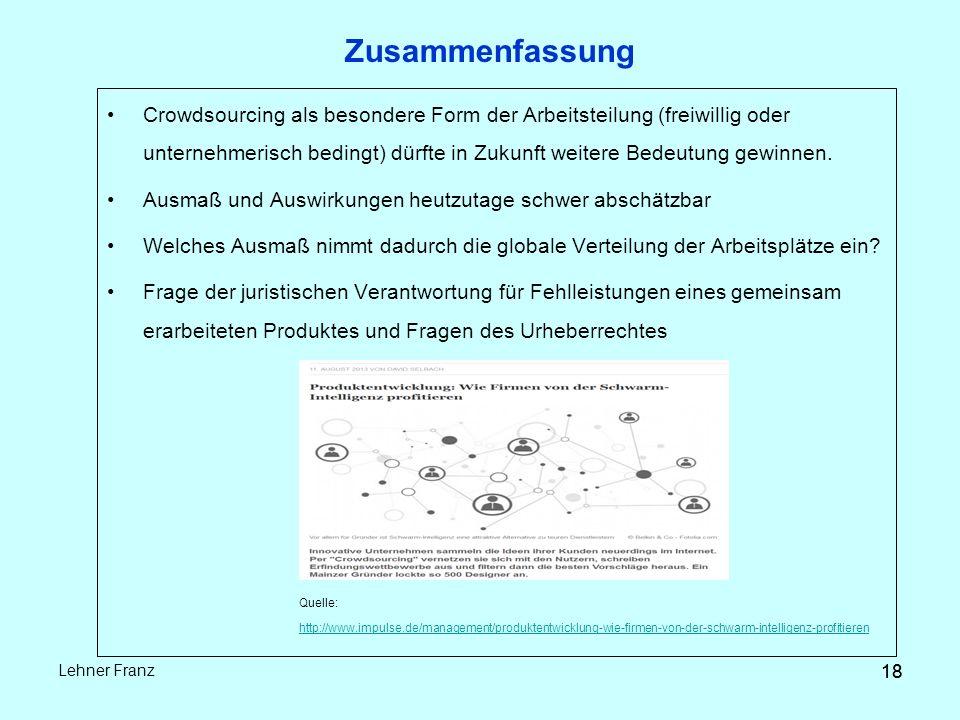 18 Lehner Franz 18 Zusammenfassung Crowdsourcing als besondere Form der Arbeitsteilung (freiwillig oder unternehmerisch bedingt) dürfte in Zukunft weitere Bedeutung gewinnen.