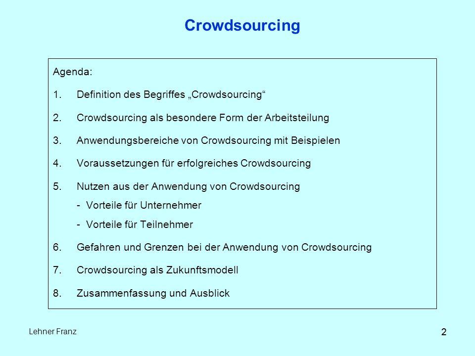 """2 Lehner Franz 2 Crowdsourcing Agenda: 1.Definition des Begriffes """"Crowdsourcing 2.Crowdsourcing als besondere Form der Arbeitsteilung 3.Anwendungsbereiche von Crowdsourcing mit Beispielen 4.Voraussetzungen für erfolgreiches Crowdsourcing 5.Nutzen aus der Anwendung von Crowdsourcing - Vorteile für Unternehmer - Vorteile für Teilnehmer 6.Gefahren und Grenzen bei der Anwendung von Crowdsourcing 7.Crowdsourcing als Zukunftsmodell 8.Zusammenfassung und Ausblick"""