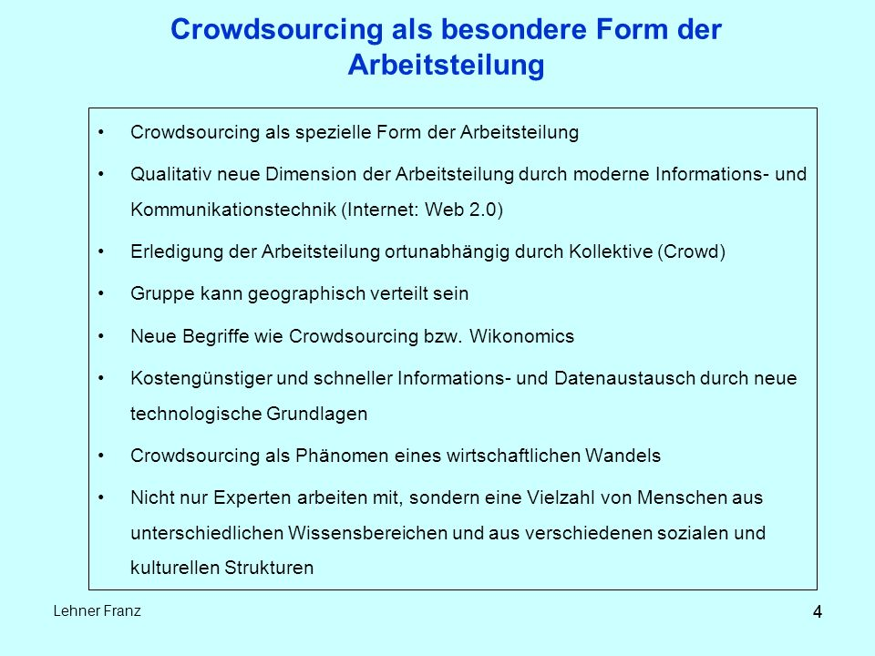 4 Lehner Franz 4 Crowdsourcing als besondere Form der Arbeitsteilung Crowdsourcing als spezielle Form der Arbeitsteilung Qualitativ neue Dimension der Arbeitsteilung durch moderne Informations- und Kommunikationstechnik (Internet: Web 2.0) Erledigung der Arbeitsteilung ortunabhängig durch Kollektive (Crowd) Gruppe kann geographisch verteilt sein Neue Begriffe wie Crowdsourcing bzw.