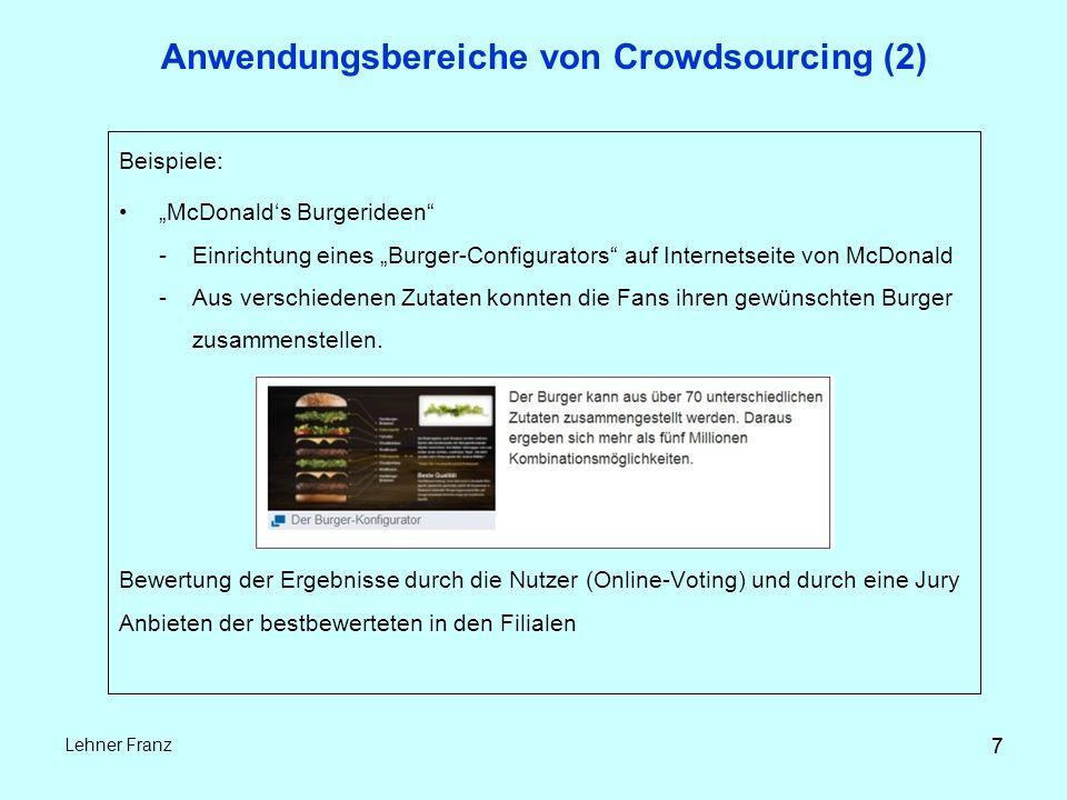 """7 Lehner Franz 7 Anwendungsbereiche von Crowdsourcing (2) Beispiele: """"McDonald's Burgerideen -Einrichtung eines """"Burger-Configurators auf Internetseite von McDonald -Aus verschiedenen Zutaten konnten die Fans ihren gewünschten Burger zusammenstellen."""