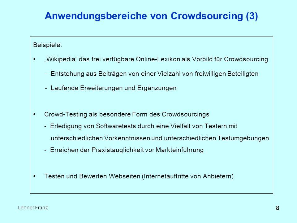 """8 Lehner Franz 8 Anwendungsbereiche von Crowdsourcing (3) Beispiele: """"Wikipedia das frei verfügbare Online-Lexikon als Vorbild für Crowdsourcing - Entstehung aus Beiträgen von einer Vielzahl von freiwilligen Beteiligten - Laufende Erweiterungen und Ergänzungen Crowd-Testing als besondere Form des Crowdsourcings - Erledigung von Softwaretests durch eine Vielfalt von Testern mit unterschiedlichen Vorkenntnissen und unterschiedlichen Testumgebungen - Erreichen der Praxistauglichkeit vor Markteinführung Testen und Bewerten Webseiten (Internetauftritte von Anbietern)"""
