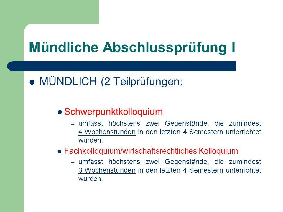 Mündliche Abschlussprüfung I MÜNDLICH (2 Teilprüfungen: Schwerpunktkolloquium – umfasst höchstens zwei Gegenstände, die zumindest 4 Wochenstunden in den letzten 4 Semestern unterrichtet wurden.