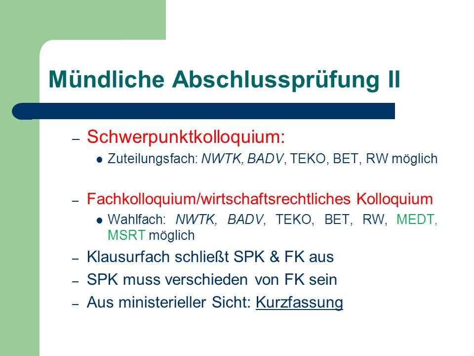 Mündliche Abschlussprüfung II – Schwerpunktkolloquium: Zuteilungsfach: NWTK, BADV, TEKO, BET, RW möglich – Fachkolloquium/wirtschaftsrechtliches Kolloquium Wahlfach: NWTK, BADV, TEKO, BET, RW, MEDT, MSRT möglich – Klausurfach schließt SPK & FK aus – SPK muss verschieden von FK sein – Aus ministerieller Sicht: KurzfassungKurzfassung