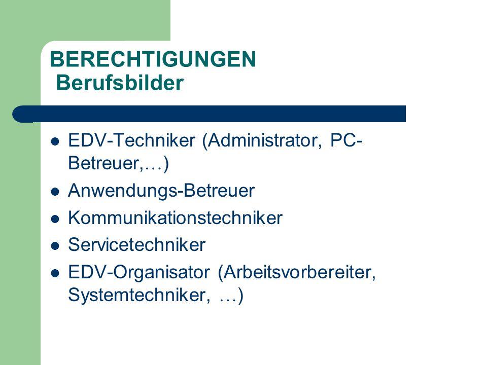 BERECHTIGUNGEN Berufsbilder EDV-Techniker (Administrator, PC- Betreuer, … ) Anwendungs-Betreuer Kommunikationstechniker Servicetechniker EDV-Organisator (Arbeitsvorbereiter, Systemtechniker, … )