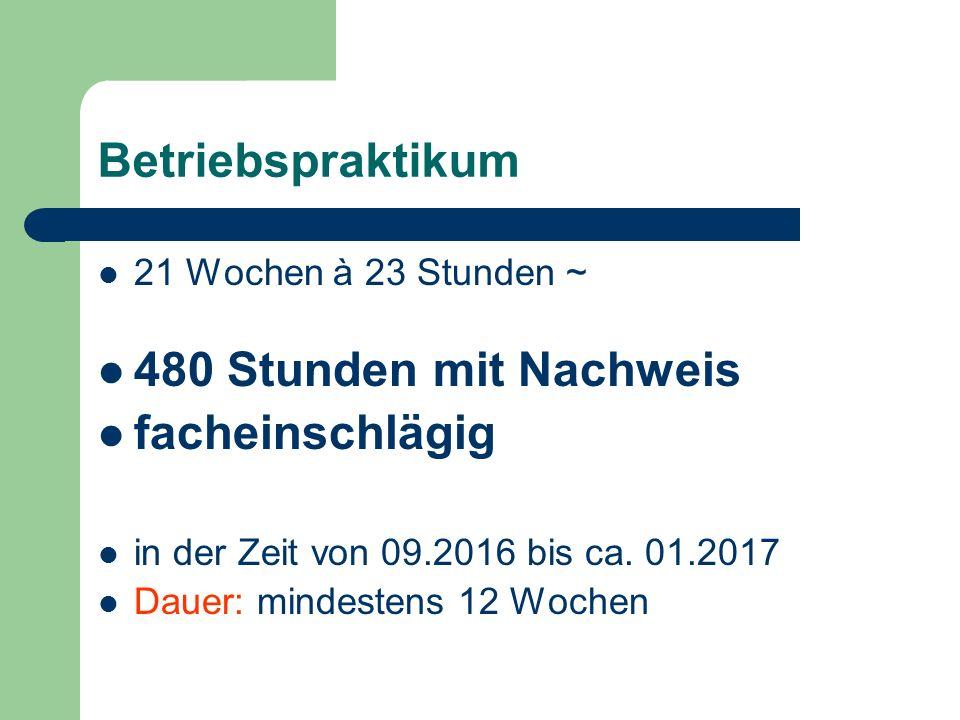Betriebspraktikum 21 Wochen à 23 Stunden ~ 480 Stunden mit Nachweis facheinschlägig in der Zeit von 09.2016 bis ca.