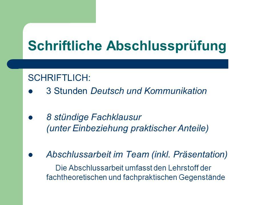 Schriftliche Abschlussprüfung SCHRIFTLICH: 3 Stunden Deutsch und Kommunikation 8 stündige Fachklausur (unter Einbeziehung praktischer Anteile) Abschlussarbeit im Team (inkl.
