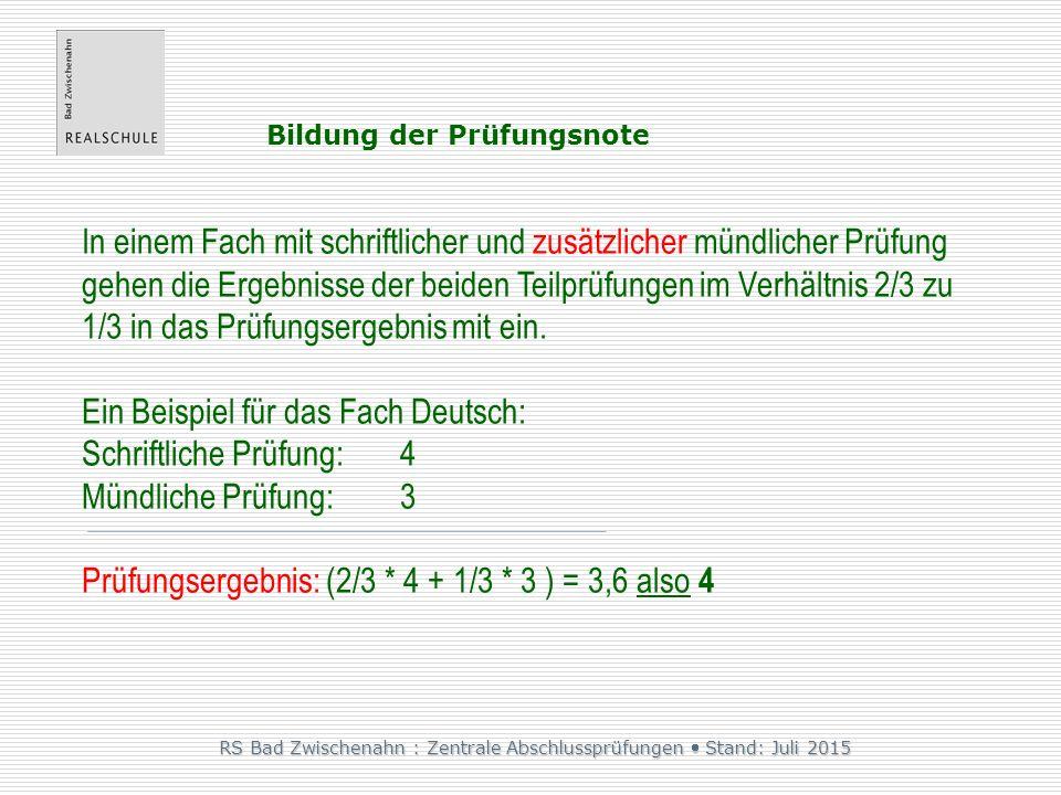 RS Bad Zwischenahn : Zentrale Abschlussprüfungen  Stand: Juli 2015 Bildung der Prüfungsnote In einem Fach mit schriftlicher und zusätzlicher mündlicher Prüfung gehen die Ergebnisse der beiden Teilprüfungen im Verhältnis 2/3 zu 1/3 in das Prüfungsergebnis mit ein.