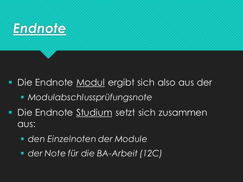 Endnote  Die Endnote Modul ergibt sich also aus der  Modulabschlussprüfungsnote  Die Endnote Studium setzt sich zusammen aus:  den Einzelnoten der Module  der Note für die BA-Arbeit (12C)  Die Endnote Modul ergibt sich also aus der  Modulabschlussprüfungsnote  Die Endnote Studium setzt sich zusammen aus:  den Einzelnoten der Module  der Note für die BA-Arbeit (12C)