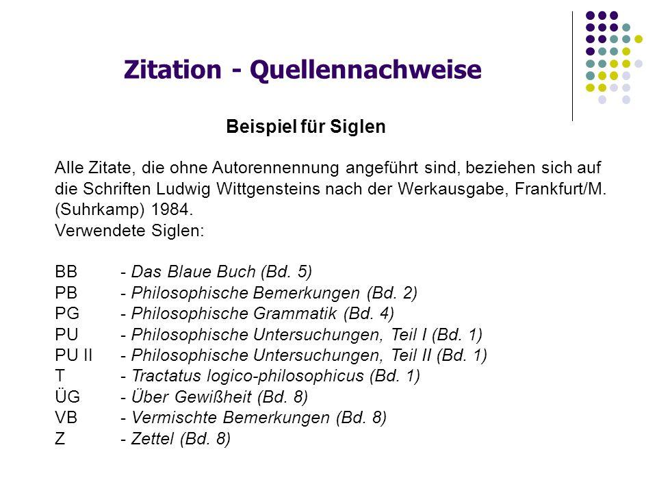 Beispiel für Siglen Alle Zitate, die ohne Autorennennung angeführt sind, beziehen sich auf die Schriften Ludwig Wittgensteins nach der Werkausgabe, Frankfurt/M.