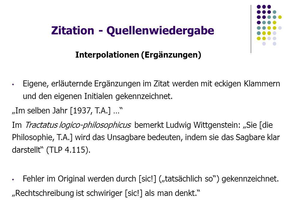 Zitation - Quellenwiedergabe Interpolationen (Ergänzungen) Eigene, erläuternde Ergänzungen im Zitat werden mit eckigen Klammern und den eigenen Initialen gekennzeichnet.