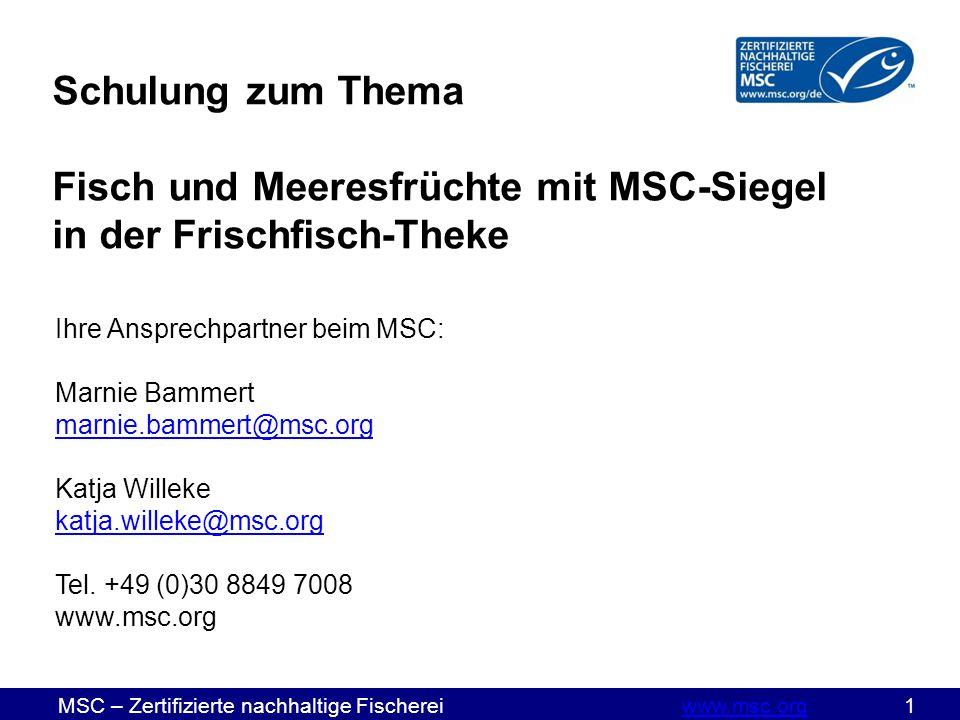 MSC – Zertifizierte nachhaltige Fischereiwww.msc.org 1www.msc.org Schulung zum Thema Fisch und Meeresfrüchte mit MSC-Siegel in der Frischfisch-Theke Ihre Ansprechpartner beim MSC: Marnie Bammert marnie.bammert@msc.org marnie.bammert@msc.org Katja Willeke katja.willeke@msc.org Tel.
