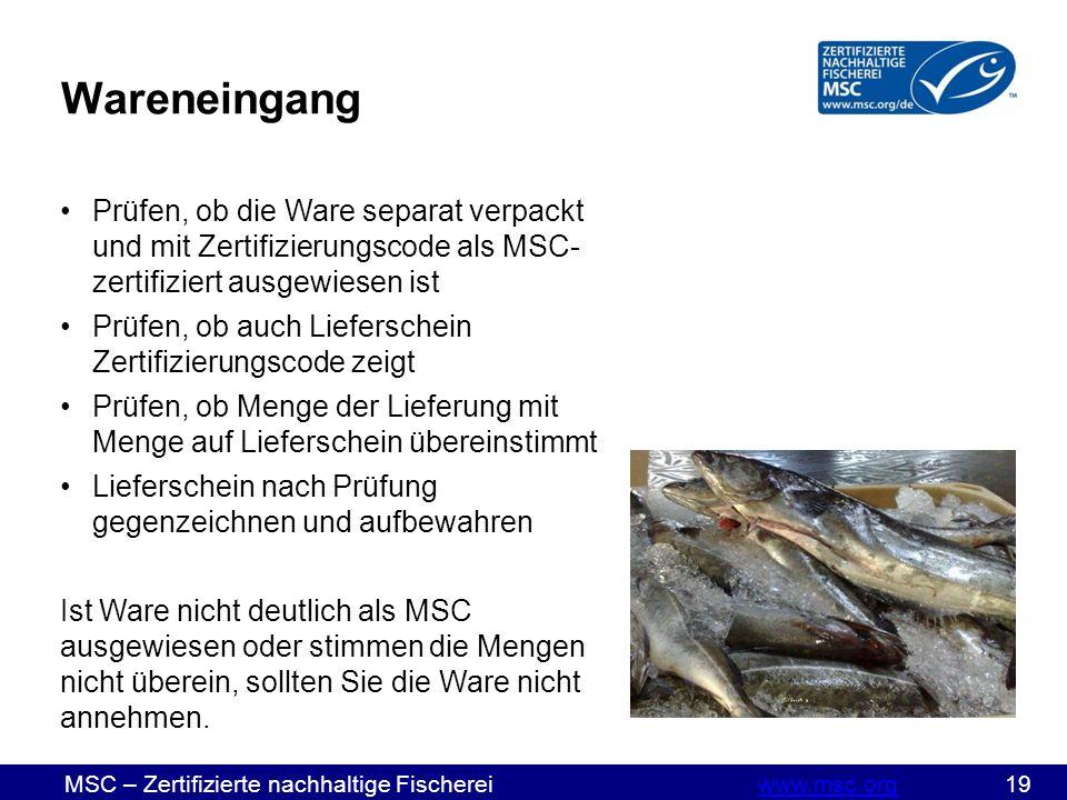 MSC – Zertifizierte nachhaltige Fischereiwww.msc.org 19www.msc.org Wareneingang Prüfen, ob die Ware separat verpackt und mit Zertifizierungscode als MSC- zertifiziert ausgewiesen ist Prüfen, ob auch Lieferschein Zertifizierungscode zeigt Prüfen, ob Menge der Lieferung mit Menge auf Lieferschein übereinstimmt Lieferschein nach Prüfung gegenzeichnen und aufbewahren Ist Ware nicht deutlich als MSC ausgewiesen oder stimmen die Mengen nicht überein, sollten Sie die Ware nicht annehmen.