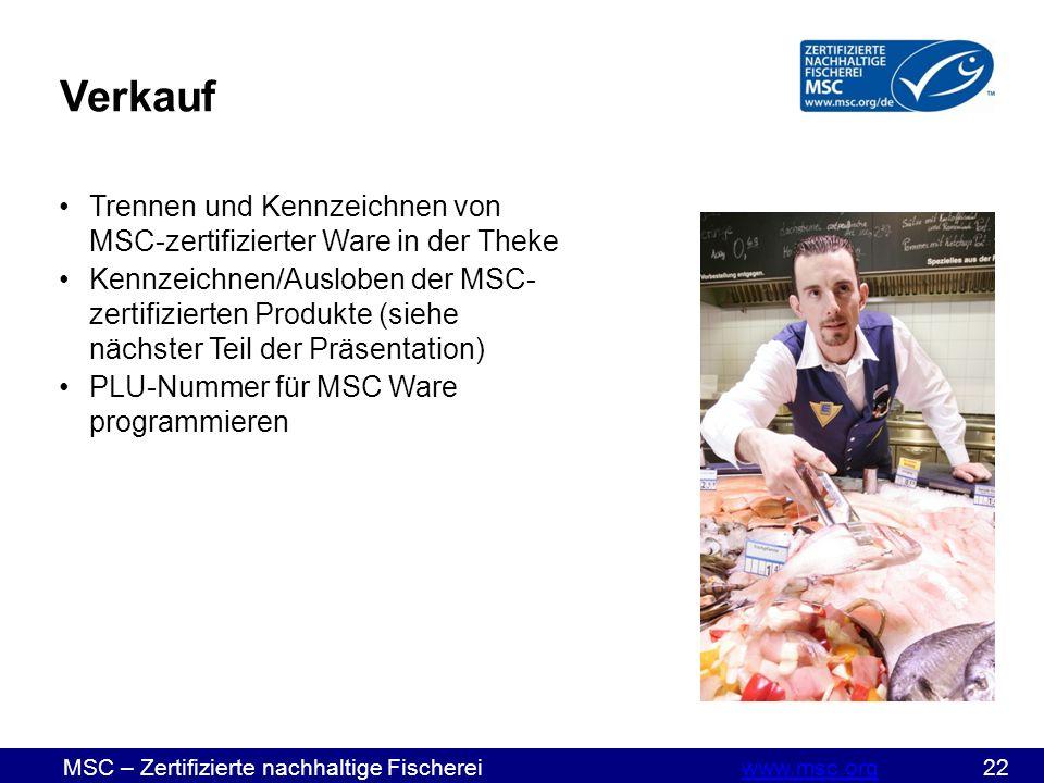 MSC – Zertifizierte nachhaltige Fischereiwww.msc.org 22www.msc.org Verkauf Trennen und Kennzeichnen von MSC-zertifizierter Ware in der Theke Kennzeichnen/Ausloben der MSC- zertifizierten Produkte (siehe nächster Teil der Präsentation) PLU-Nummer für MSC Ware programmieren