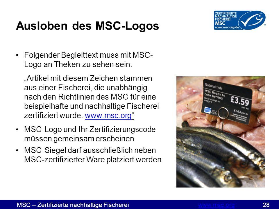 """MSC – Zertifizierte nachhaltige Fischereiwww.msc.org 28www.msc.org Ausloben des MSC-Logos Folgender Begleittext muss mit MSC- Logo an Theken zu sehen sein: """"Artikel mit diesem Zeichen stammen aus einer Fischerei, die unabhängig nach den Richtlinien des MSC für eine beispielhafte und nachhaltige Fischerei zertifiziert wurde."""