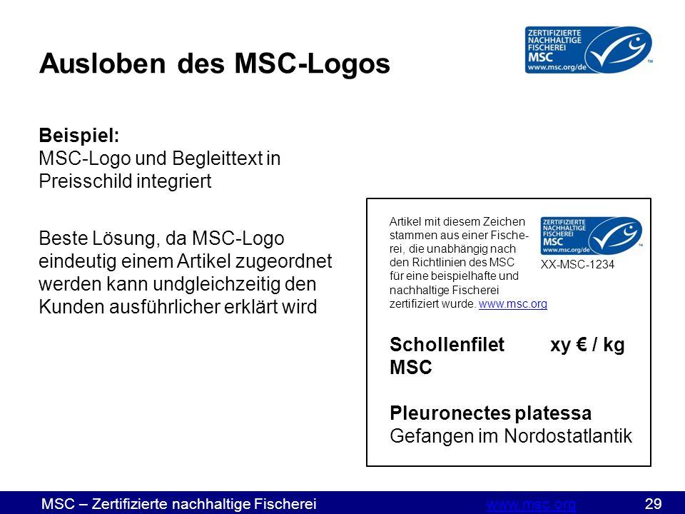 MSC – Zertifizierte nachhaltige Fischereiwww.msc.org 29www.msc.org Ausloben des MSC-Logos Beispiel: MSC-Logo und Begleittext in Preisschild integriert Beste Lösung, da MSC-Logo eindeutig einem Artikel zugeordnet werden kann undgleichzeitig den Kunden ausführlicher erklärt wird Artikel mit diesem Zeichen stammen aus einer Fische- rei, die unabhängig nach den Richtlinien des MSC für eine beispielhafte und nachhaltige Fischerei zertifiziert wurde.