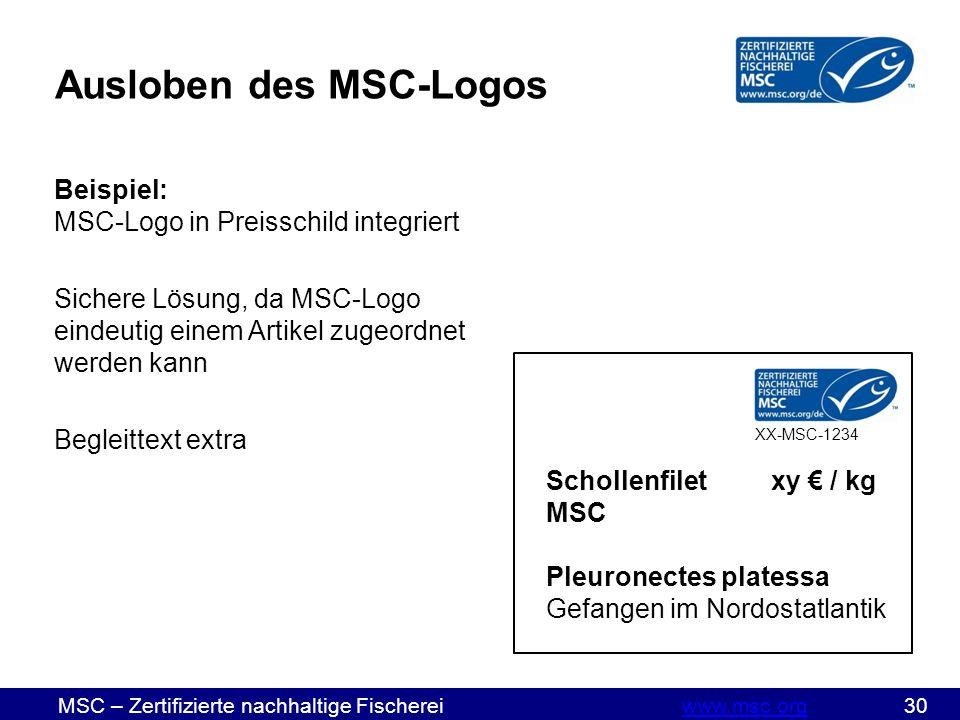 MSC – Zertifizierte nachhaltige Fischereiwww.msc.org 30www.msc.org Ausloben des MSC-Logos Beispiel: MSC-Logo in Preisschild integriert Sichere Lösung, da MSC-Logo eindeutig einem Artikel zugeordnet werden kann Begleittext extra Schollenfiletxy € / kg MSC Pleuronectes platessa Gefangen im Nordostatlantik XX-MSC-1234