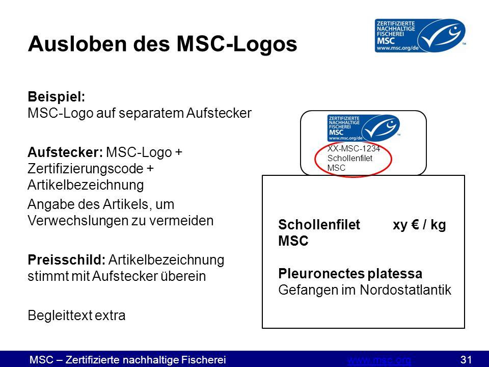 MSC – Zertifizierte nachhaltige Fischereiwww.msc.org 31www.msc.org Ausloben des MSC-Logos Beispiel: MSC-Logo auf separatem Aufstecker Aufstecker: MSC-Logo + Zertifizierungscode + Artikelbezeichnung Angabe des Artikels, um Verwechslungen zu vermeiden Preisschild: Artikelbezeichnung stimmt mit Aufstecker überein Begleittext extra Schollenfiletxy € / kg MSC Pleuronectes platessa Gefangen im Nordostatlantik XX-MSC-1234 Schollenfilet MSC