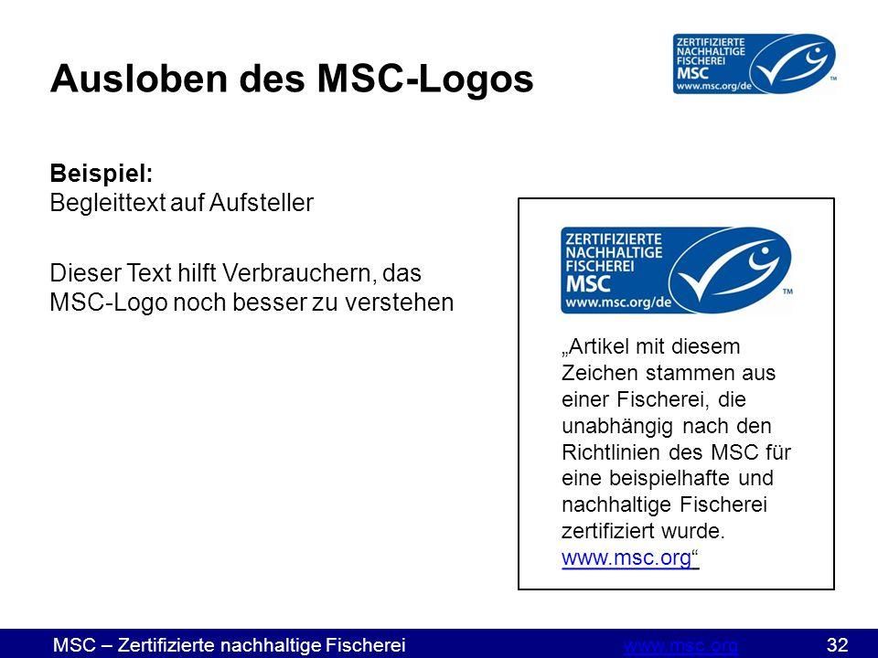 """MSC – Zertifizierte nachhaltige Fischereiwww.msc.org 32www.msc.org Ausloben des MSC-Logos Beispiel: Begleittext auf Aufsteller Dieser Text hilft Verbrauchern, das MSC-Logo noch besser zu verstehen """"Artikel mit diesem Zeichen stammen aus einer Fischerei, die unabhängig nach den Richtlinien des MSC für eine beispielhafte und nachhaltige Fischerei zertifiziert wurde."""