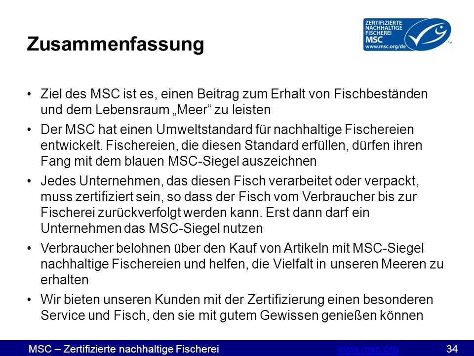 """MSC – Zertifizierte nachhaltige Fischereiwww.msc.org 34www.msc.org Zusammenfassung Ziel des MSC ist es, einen Beitrag zum Erhalt von Fischbeständen und dem Lebensraum """"Meer zu leisten Der MSC hat einen Umweltstandard für nachhaltige Fischereien entwickelt."""