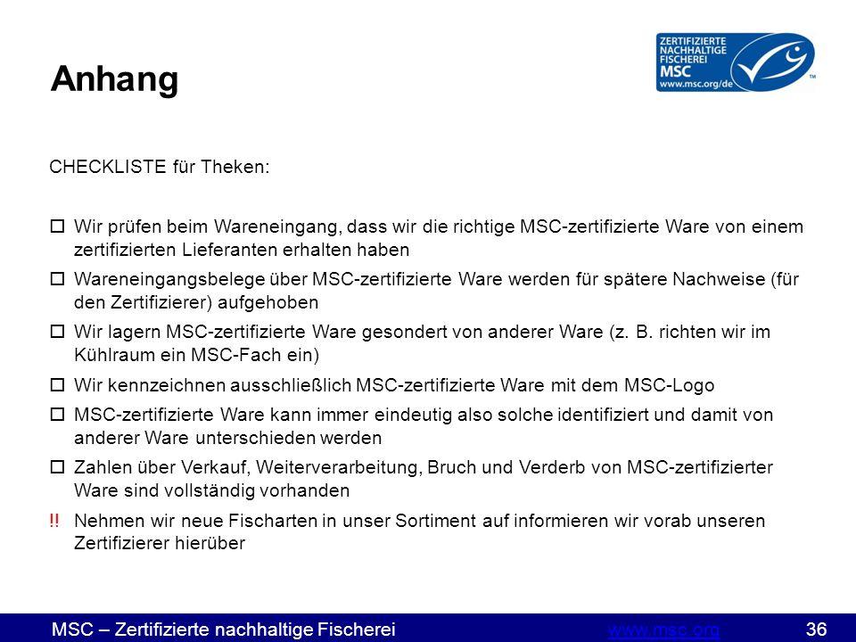 MSC – Zertifizierte nachhaltige Fischereiwww.msc.org 36www.msc.org CHECKLISTE für Theken:  Wir prüfen beim Wareneingang, dass wir die richtige MSC-zertifizierte Ware von einem zertifizierten Lieferanten erhalten haben  Wareneingangsbelege über MSC-zertifizierte Ware werden für spätere Nachweise (für den Zertifizierer) aufgehoben  Wir lagern MSC-zertifizierte Ware gesondert von anderer Ware (z.