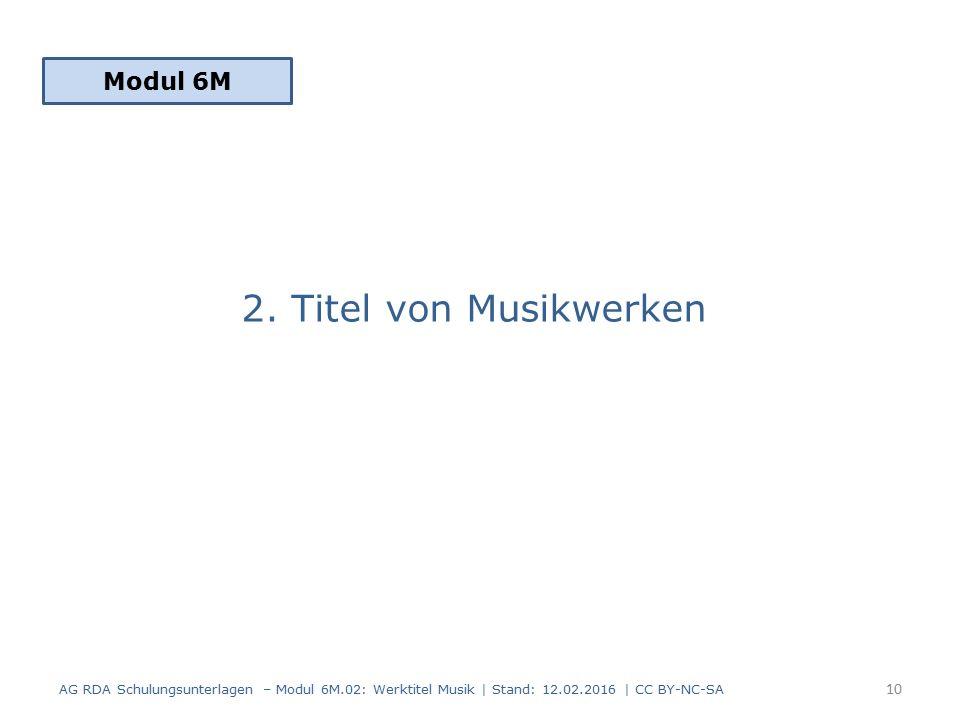 2. Titel von Musikwerken Modul 6M 10 AG RDA Schulungsunterlagen – Modul 6M.02: Werktitel Musik | Stand: 12.02.2016 | CC BY-NC-SA