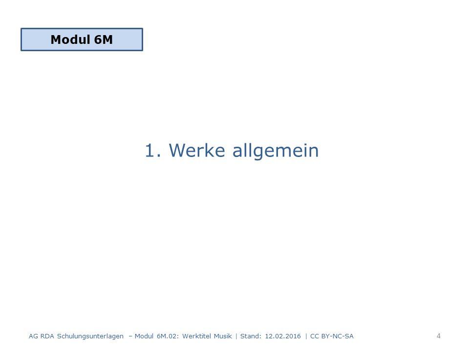 1. Werke allgemein Modul 6M 4 AG RDA Schulungsunterlagen – Modul 6M.02: Werktitel Musik | Stand: 12.02.2016 | CC BY-NC-SA