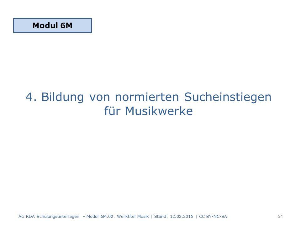4. Bildung von normierten Sucheinstiegen für Musikwerke Modul 6M 54 AG RDA Schulungsunterlagen – Modul 6M.02: Werktitel Musik | Stand: 12.02.2016 | CC