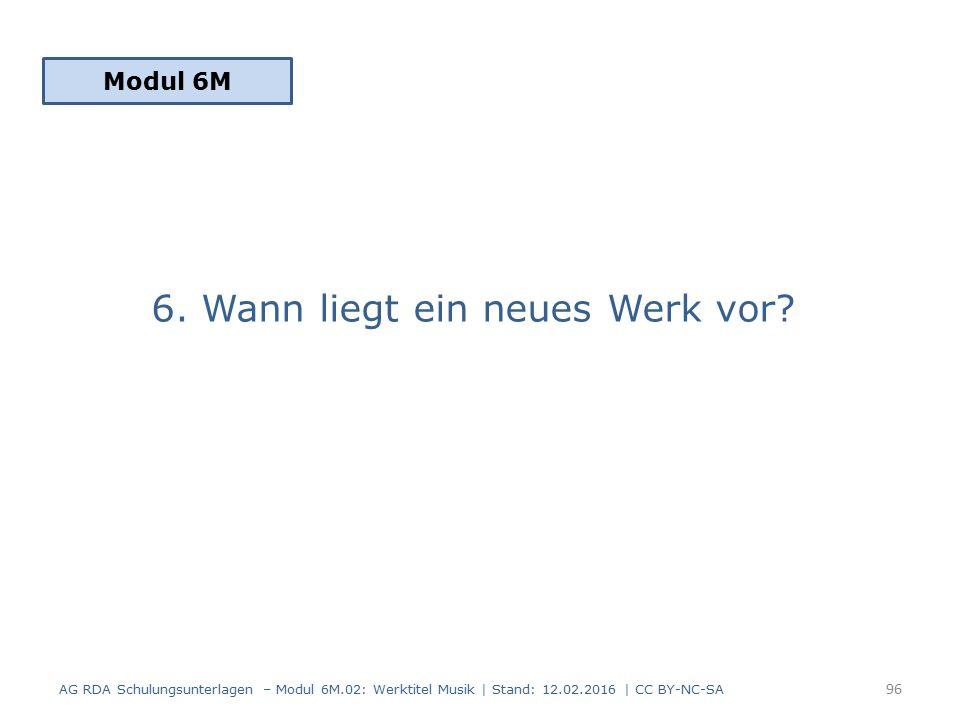 6. Wann liegt ein neues Werk vor? Modul 6M 96 AG RDA Schulungsunterlagen – Modul 6M.02: Werktitel Musik | Stand: 12.02.2016 | CC BY-NC-SA