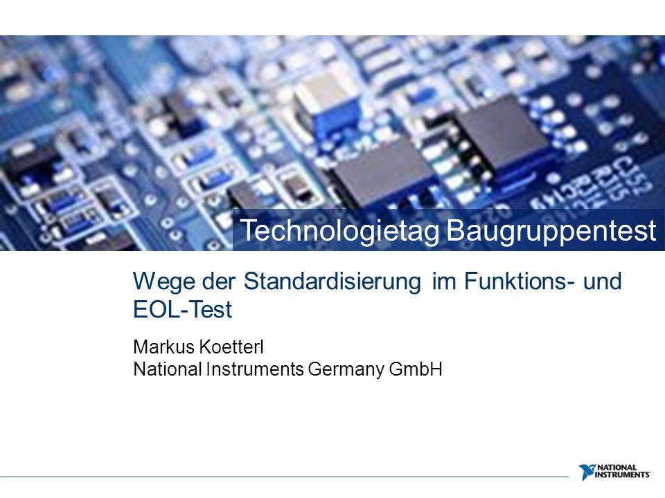 Technologietag Baugruppentest Wege der Standardisierung im Funktions- und EOL-Test Markus Koetterl National Instruments Germany GmbH